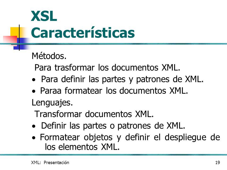 XML: Presentación19 XSL Características Métodos. Para trasformar los documentos XML. Para definir las partes y patrones de XML. Paraa formatear los do