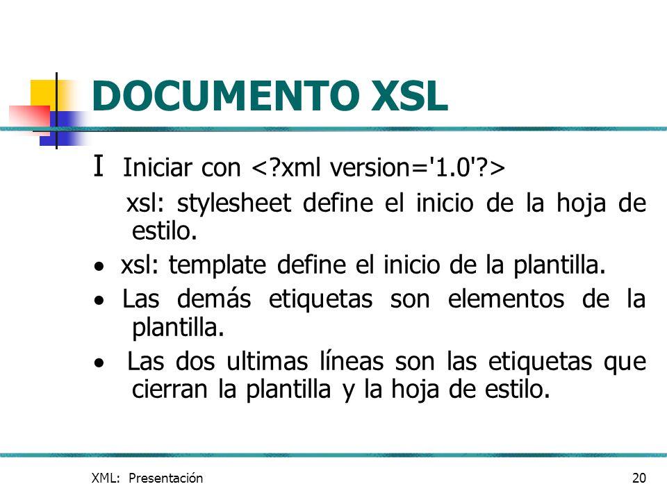 XML: Presentación20 DOCUMENTO XSL I Iniciar con xsl: stylesheet define el inicio de la hoja de estilo. xsl: template define el inicio de la plantilla.