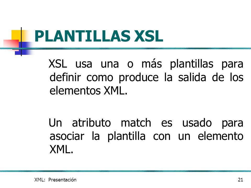 XML: Presentación21 PLANTILLAS XSL XSL usa una o más plantillas para definir como produce la salida de los elementos XML. Un atributo match es usado p