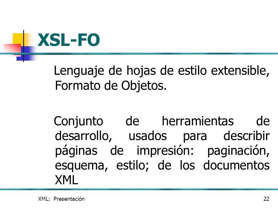 XML: Presentación22 XSL-FO Lenguaje de hojas de estilo extensible, Formato de Objetos. Conjunto de herramientas de desarrollo, usados para describir p