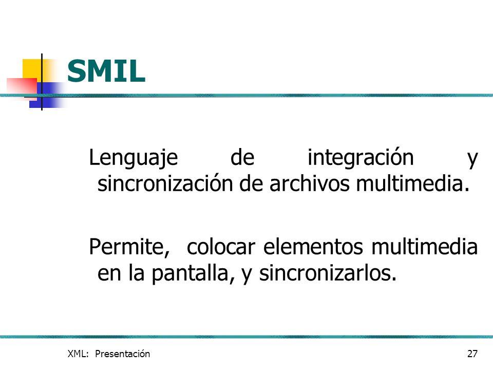 XML: Presentación27 SMIL Lenguaje de integración y sincronización de archivos multimedia. Permite, colocar elementos multimedia en la pantalla, y sinc