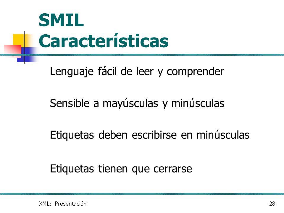 XML: Presentación28 SMIL Características Lenguaje fácil de leer y comprender Sensible a mayúsculas y minúsculas Etiquetas deben escribirse en minúscul