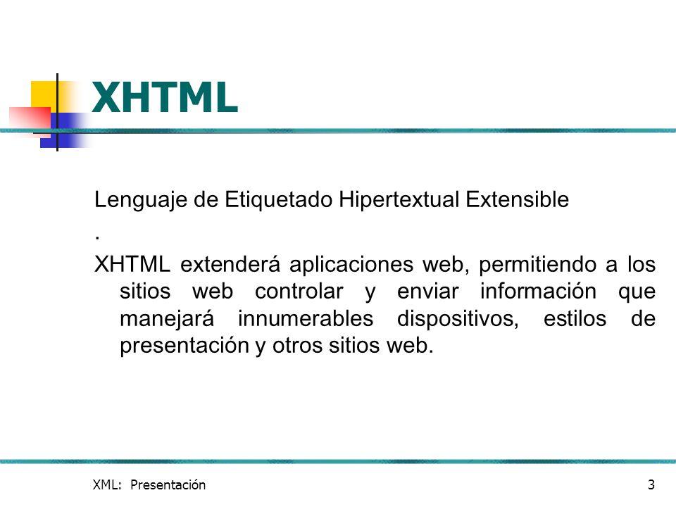 XML: Presentación3 XHTML Lenguaje de Etiquetado Hipertextual Extensible. XHTML extenderá aplicaciones web, permitiendo a los sitios web controlar y en