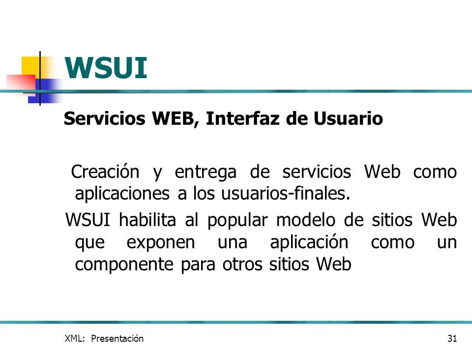 XML: Presentación31 WSUI Servicios WEB, Interfaz de Usuario Creación y entrega de servicios Web como aplicaciones a los usuarios-finales. WSUI habilit