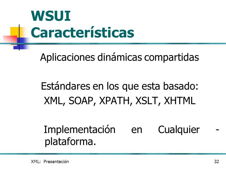 XML: Presentación32 WSUI Características Aplicaciones dinámicas compartidas Estándares en los que esta basado: XML, SOAP, XPATH, XSLT, XHTML Implement