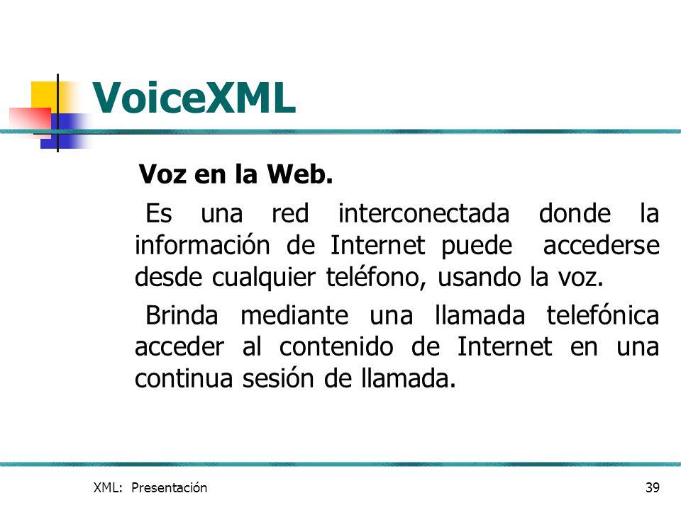 XML: Presentación39 VoiceXML Voz en la Web. Es una red interconectada donde la información de Internet puede accederse desde cualquier teléfono, usand