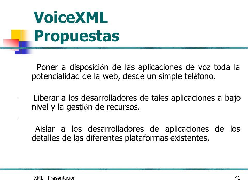 XML: Presentación41 VoiceXML Propuestas Poner a disposici ó n de las aplicaciones de voz toda la potencialidad de la web, desde un simple tel é fono.