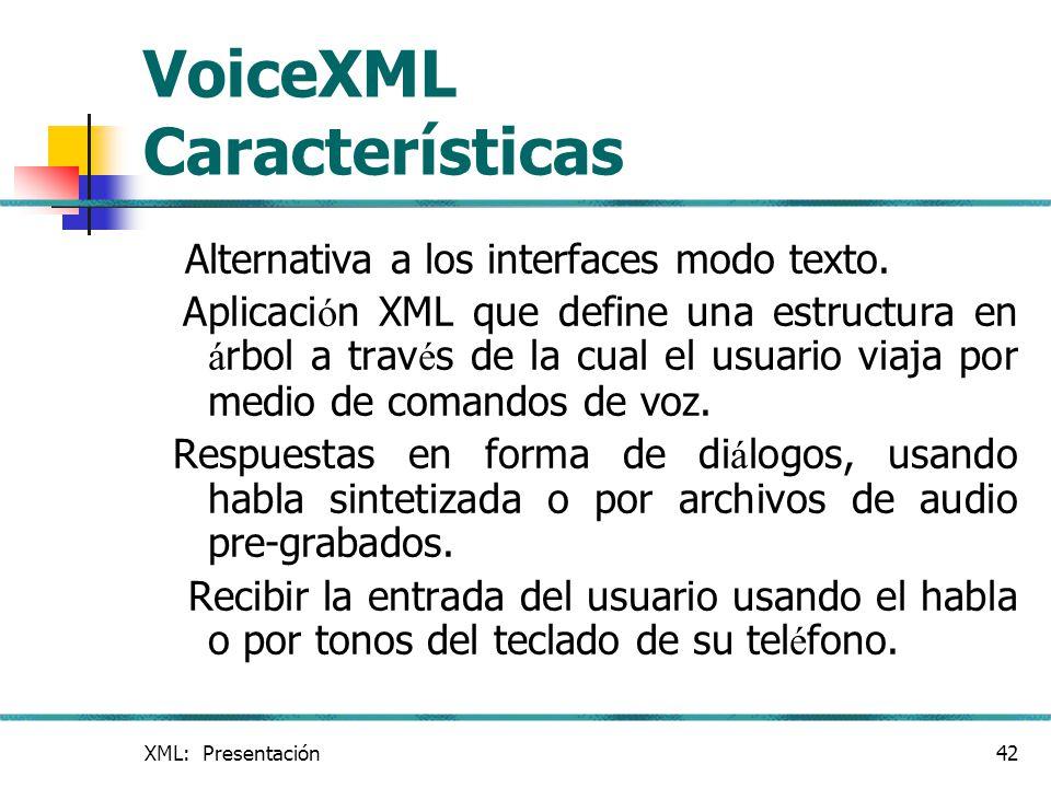 XML: Presentación42 VoiceXML Características Alternativa a los interfaces modo texto. Aplicaci ó n XML que define una estructura en á rbol a trav é s