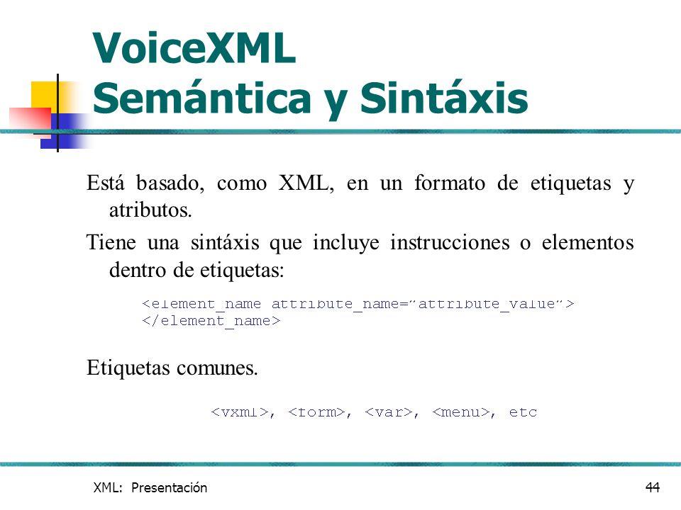 XML: Presentación44 VoiceXML Semántica y Sintáxis Está basado, como XML, en un formato de etiquetas y atributos. Tiene una sintáxis que incluye instru
