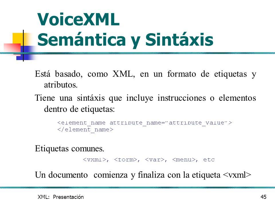 XML: Presentación45 VoiceXML Semántica y Sintáxis Está basado, como XML, en un formato de etiquetas y atributos. Tiene una sintáxis que incluye instru