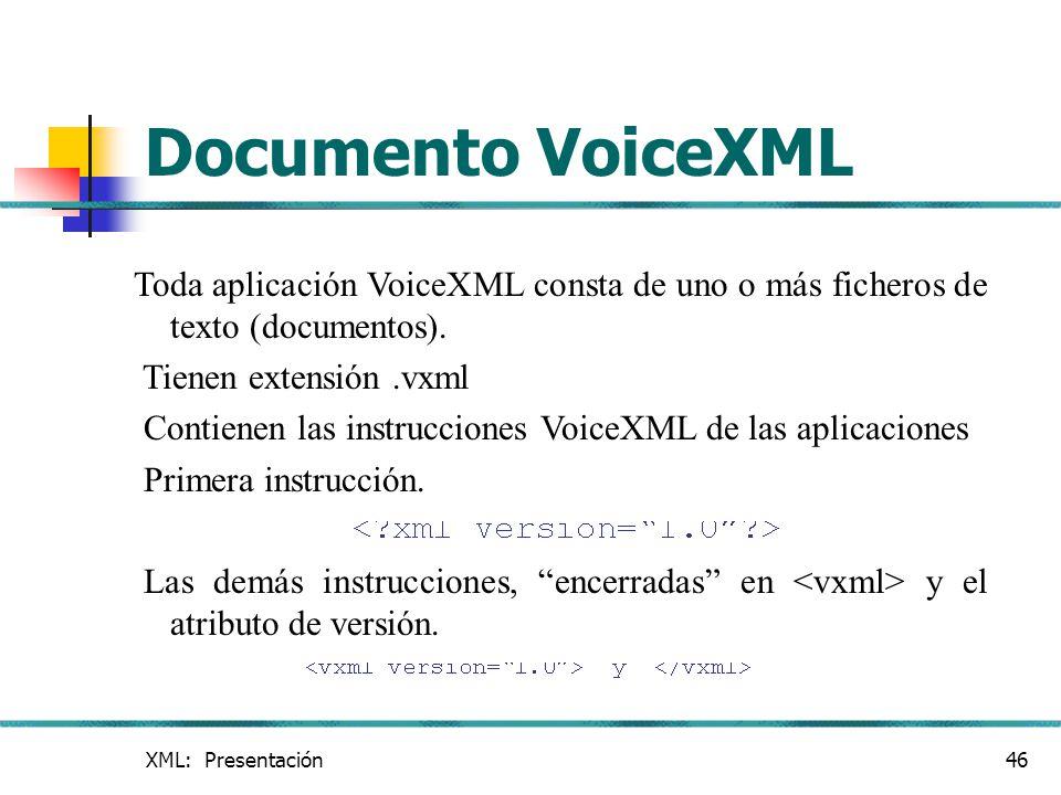 XML: Presentación46 Documento VoiceXML Toda aplicación VoiceXML consta de uno o más ficheros de texto (documentos). Tienen extensión.vxml Contienen la