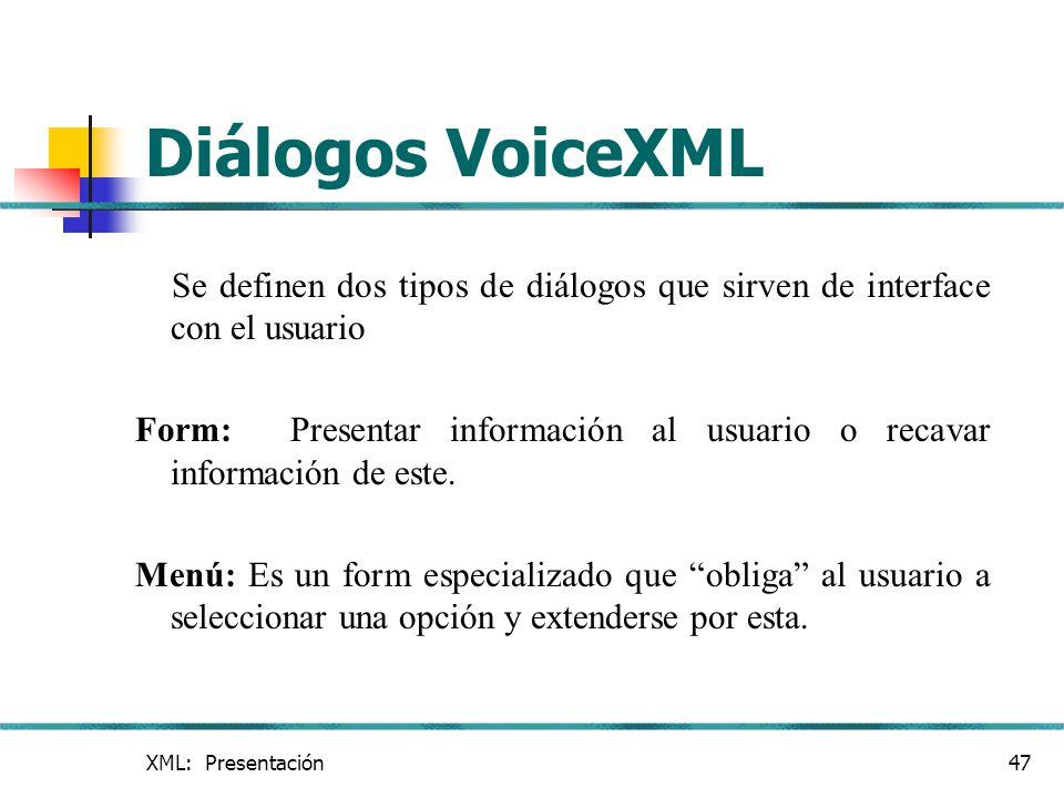 XML: Presentación47 Diálogos VoiceXML Se definen dos tipos de diálogos que sirven de interface con el usuario Form: Presentar información al usuario o