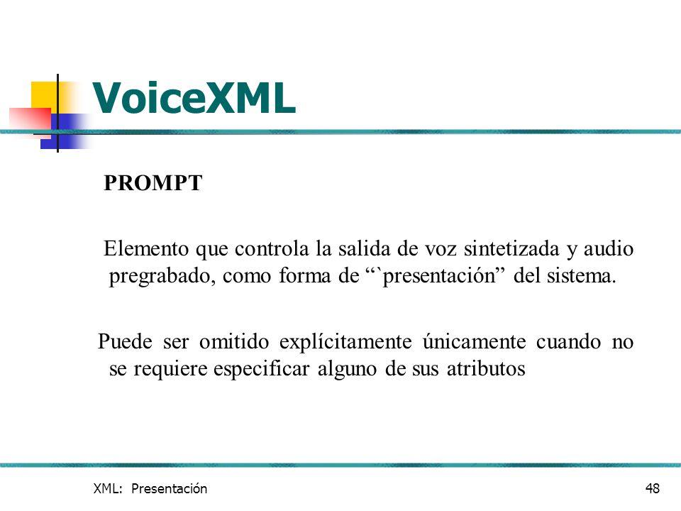 XML: Presentación48 VoiceXML PROMPT Elemento que controla la salida de voz sintetizada y audio pregrabado, como forma de `presentación del sistema. Pu