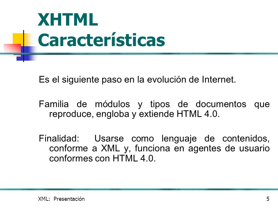 XML: Presentación5 XHTML Características Es el siguiente paso en la evolución de Internet. Familia de módulos y tipos de documentos que reproduce, eng