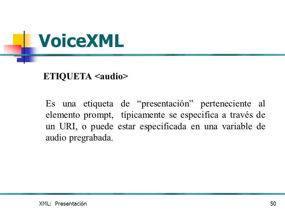 XML: Presentación50 VoiceXML ETIQUETA Es una etiqueta de presentación perteneciente al elemento prompt, típicamente se especifica a través de un URI,