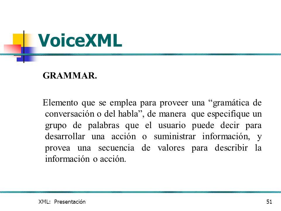 XML: Presentación51 VoiceXML GRAMMAR. Elemento que se emplea para proveer una gramática de conversación o del habla, de manera que especifique un grup