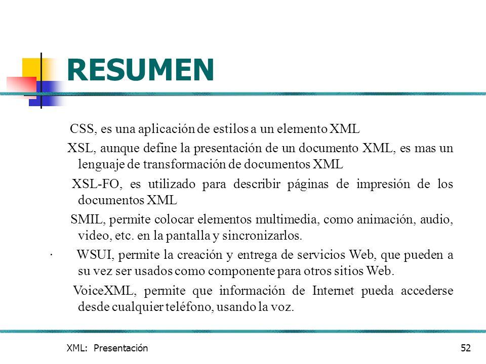 XML: Presentación52 RESUMEN CSS, es una aplicación de estilos a un elemento XML XSL, aunque define la presentación de un documento XML, es mas un leng