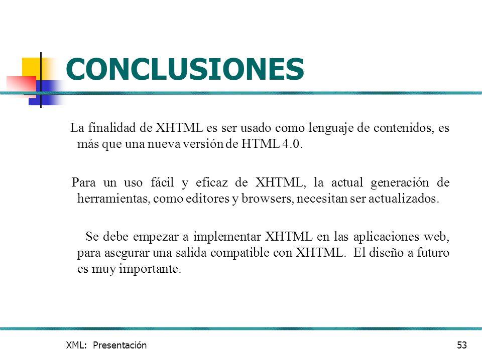 XML: Presentación53 CONCLUSIONES La finalidad de XHTML es ser usado como lenguaje de contenidos, es más que una nueva versión de HTML 4.0. Para un uso