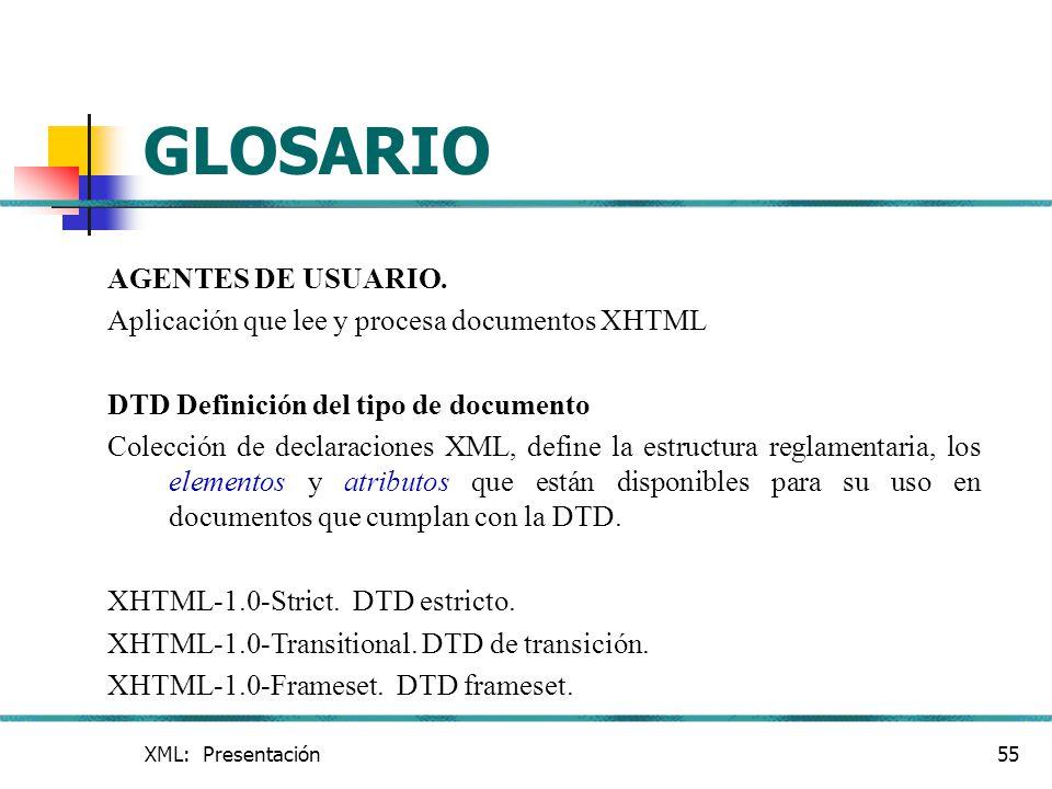 XML: Presentación55 GLOSARIO AGENTES DE USUARIO. Aplicación que lee y procesa documentos XHTML DTD Definición del tipo de documento Colección de decla