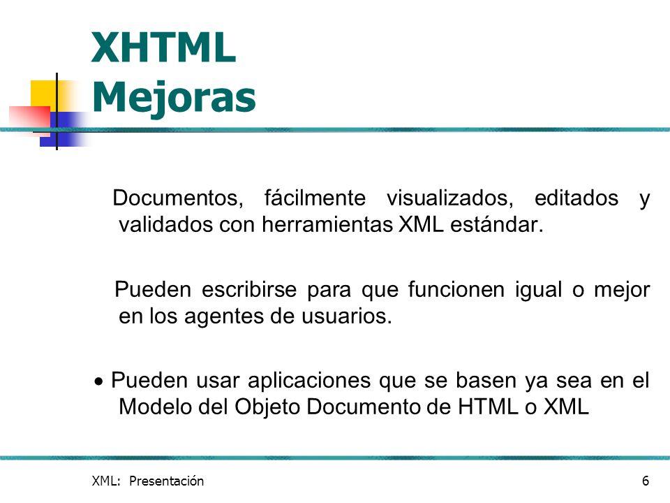 XML: Presentación6 XHTML Mejoras Documentos, fácilmente visualizados, editados y validados con herramientas XML estándar. Pueden escribirse para que f