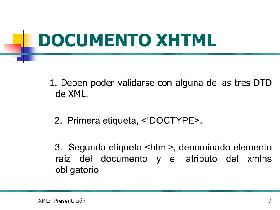 XML: Presentación7 DOCUMENTO XHTML 1. Deben poder validarse con alguna de las tres DTD de XML. 2. Primera etiqueta,. 3. Segunda etiqueta, denominado e