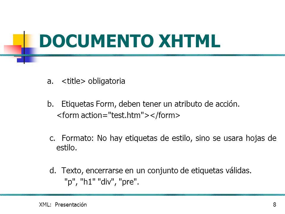 XML: Presentación8 DOCUMENTO XHTML a. obligatoria b. Etiquetas Form, deben tener un atributo de acción. c. Formato: No hay etiquetas de estilo, sino s