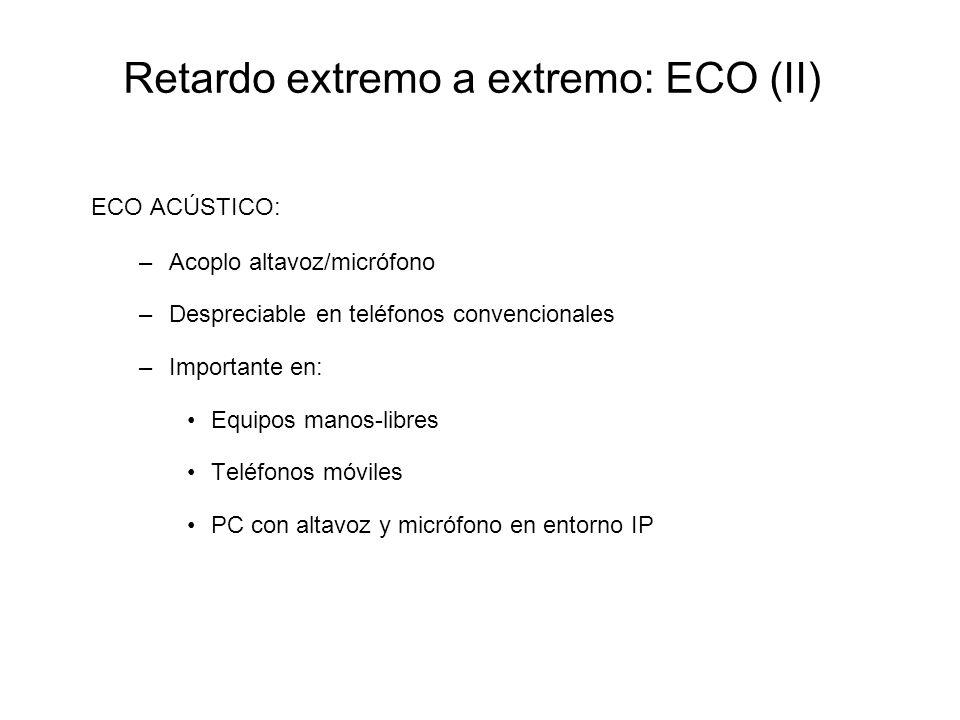 Retardo extremo a extremo: ECO (II) ECO ACÚSTICO: –Acoplo altavoz/micrófono –Despreciable en teléfonos convencionales –Importante en: Equipos manos-li