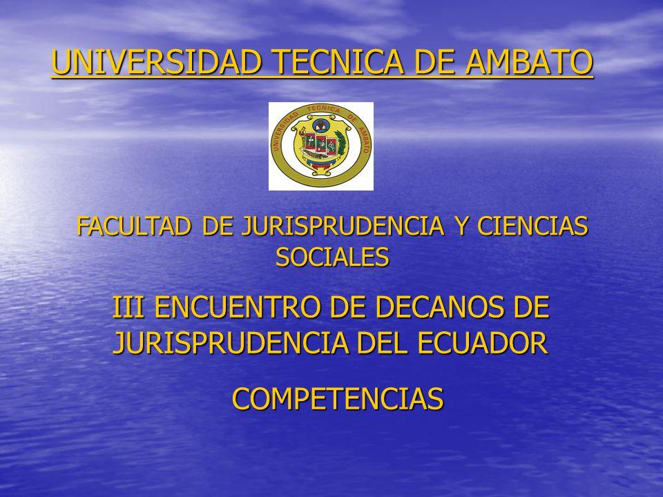 UNIVERSIDAD TECNICA DE AMBATO FACULTAD DE JURISPRUDENCIA Y CIENCIAS SOCIALES III ENCUENTRO DE DECANOS DE JURISPRUDENCIA DEL ECUADOR COMPETENCIAS