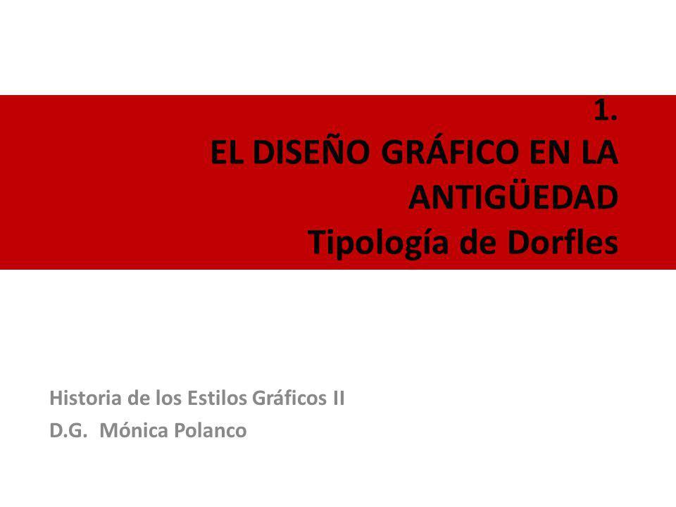 1. EL DISEÑO GRÁFICO EN LA ANTIGÜEDAD Tipología de Dorfles Historia de los Estilos Gráficos II D.G. Mónica Polanco