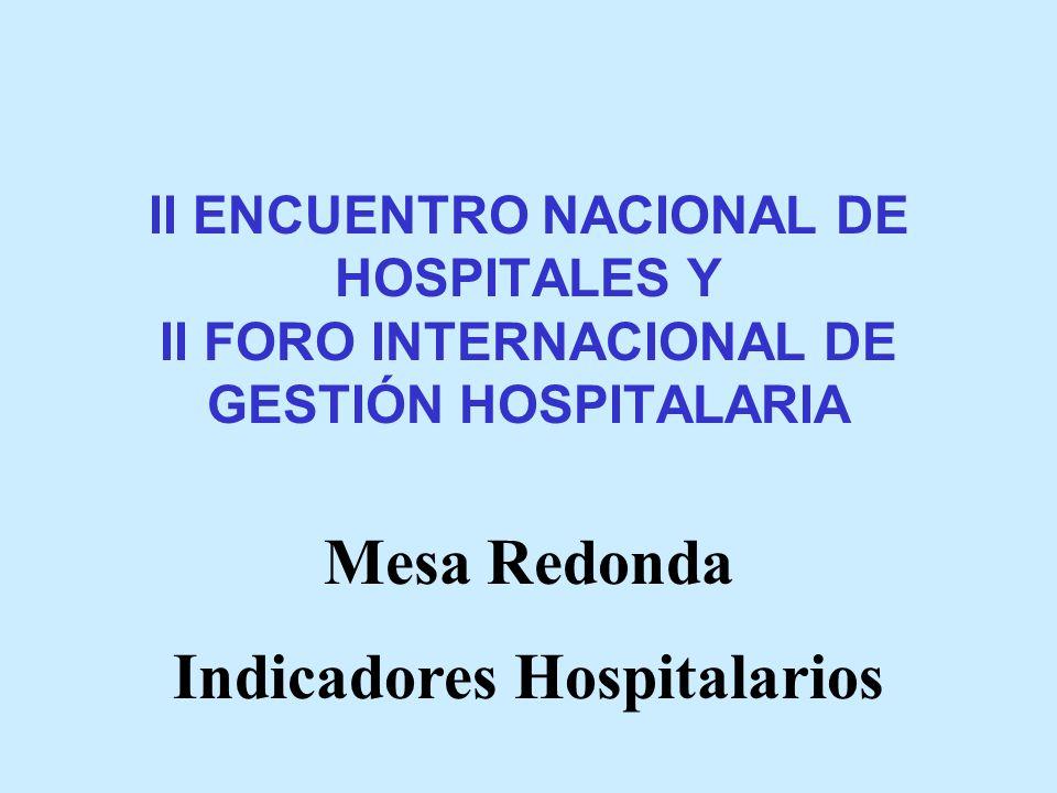 II ENCUENTRO NACIONAL DE HOSPITALES Y II FORO INTERNACIONAL DE GESTIÓN HOSPITALARIA Mesa Redonda Indicadores Hospitalarios