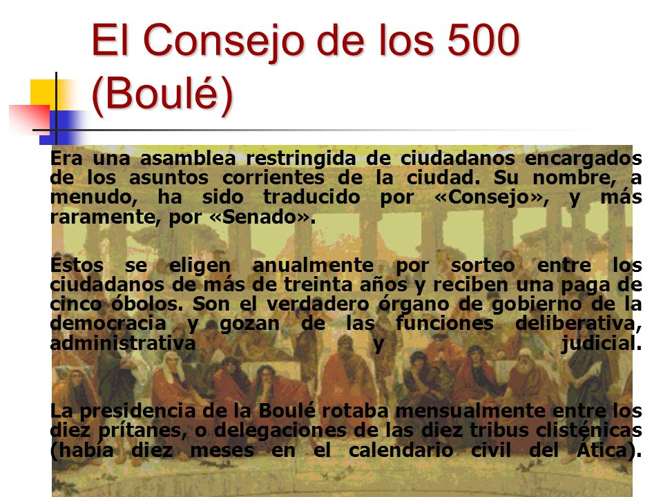 El Consejo de los 500 (Boulé) Era una asamblea restringida de ciudadanos encargados de los asuntos corrientes de la ciudad. Su nombre, a menudo, ha si