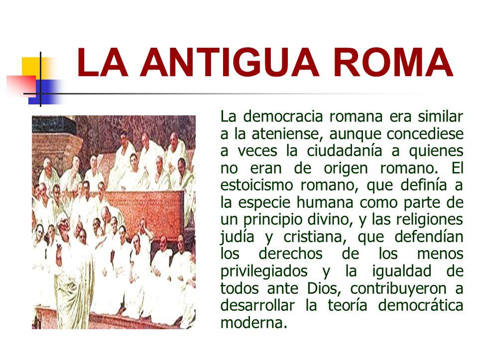 LA ANTIGUA ROMA La democracia romana era similar a la ateniense, aunque concediese a veces la ciudadanía a quienes no eran de origen romano. El estoic