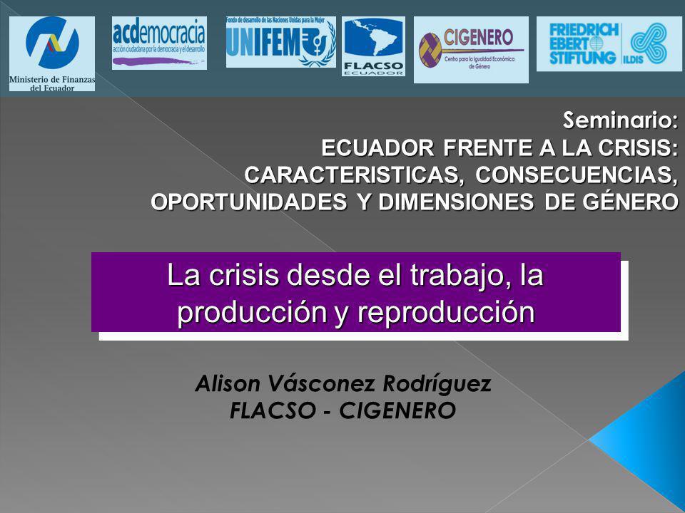 La crisis desde el trabajo, la producción y reproducción Alison Vásconez Rodríguez FLACSO - CIGENERO Seminario: ECUADOR FRENTE A LA CRISIS: CARACTERIS