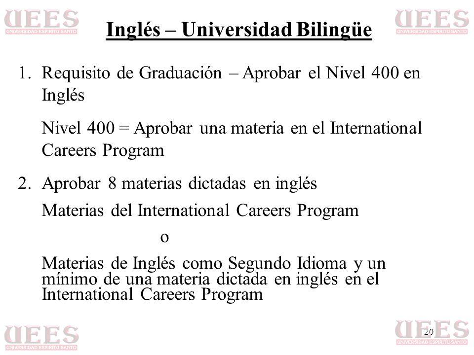 20 Inglés – Universidad Bilingüe 1.Requisito de Graduación – Aprobar el Nivel 400 en Inglés Nivel 400 = Aprobar una materia en el International Careers Program 2.