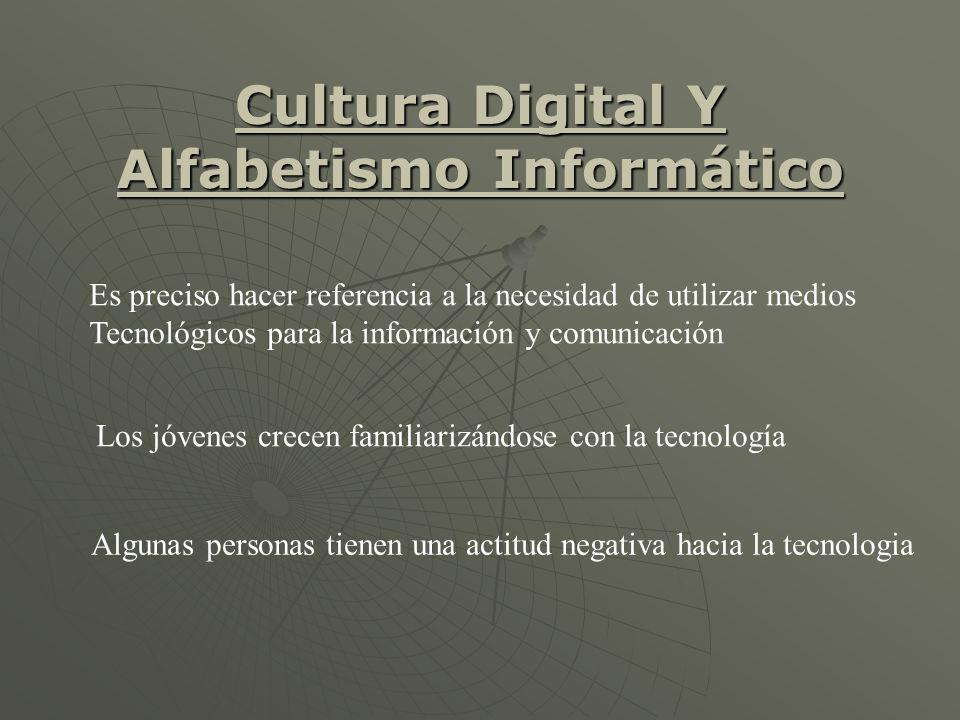 Cultura Digital Y Alfabetismo Informático Es preciso hacer referencia a la necesidad de utilizar medios Tecnológicos para la información y comunicación Los jóvenes crecen familiarizándose con la tecnología Algunas personas tienen una actitud negativa hacia la tecnologia
