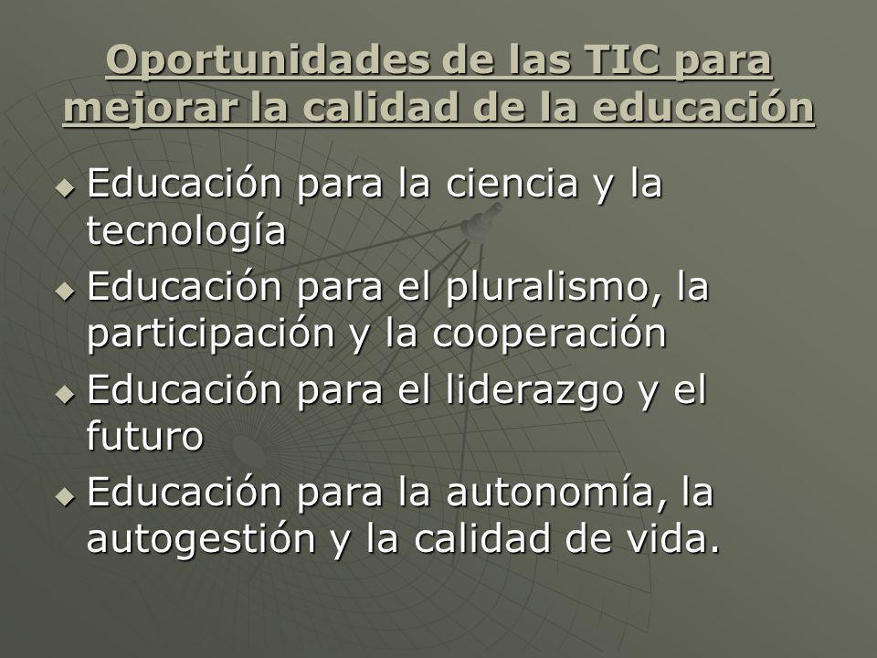 Oportunidades de las TIC para mejorar la calidad de la educación Educación para la ciencia y la tecnología Educación para la ciencia y la tecnología Educación para el pluralismo, la participación y la cooperación Educación para el pluralismo, la participación y la cooperación Educación para el liderazgo y el futuro Educación para el liderazgo y el futuro Educación para la autonomía, la autogestión y la calidad de vida.