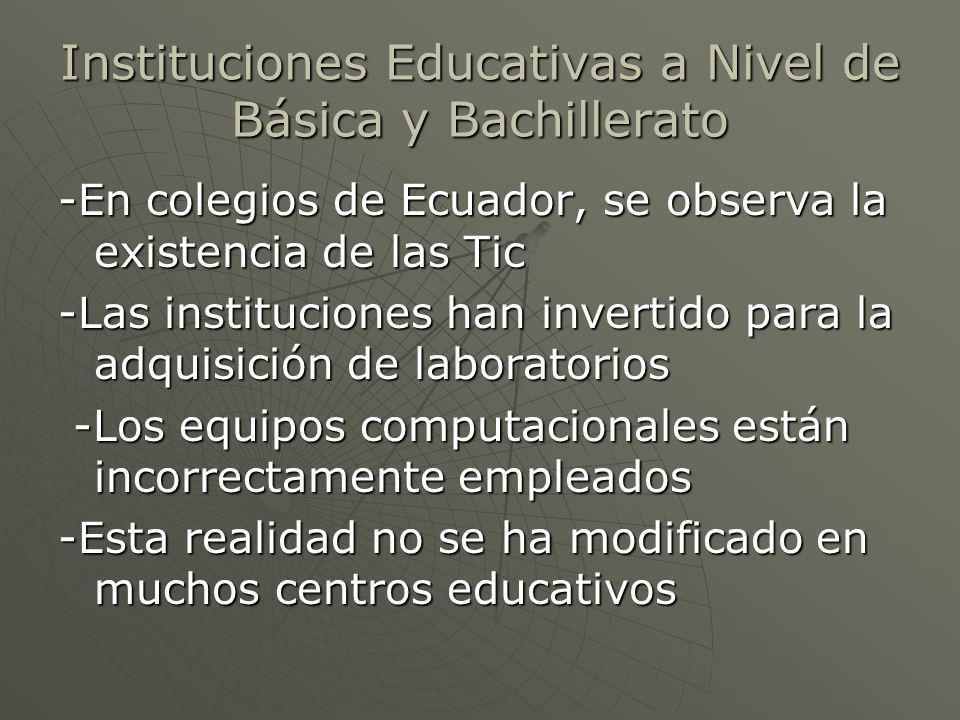 Instituciones Educativas a Nivel de Básica y Bachillerato -En colegios de Ecuador, se observa la existencia de las Tic -Las instituciones han invertido para la adquisición de laboratorios -Los equipos computacionales están incorrectamente empleados -Los equipos computacionales están incorrectamente empleados -Esta realidad no se ha modificado en muchos centros educativos