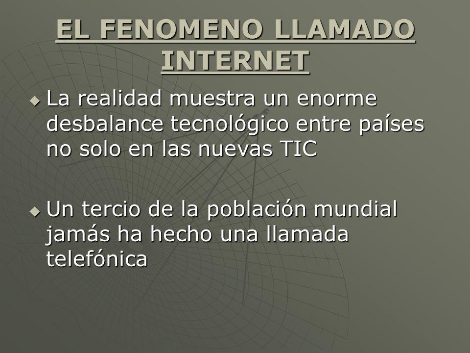 EL FENOMENO LLAMADO INTERNET La realidad muestra un enorme desbalance tecnológico entre países no solo en las nuevas TIC La realidad muestra un enorme
