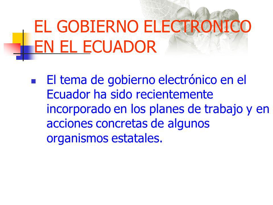 EL GOBIERNO ELECTRONICO EN EL ECUADOR El tema de gobierno electrónico en el Ecuador ha sido recientemente incorporado en los planes de trabajo y en acciones concretas de algunos organismos estatales.