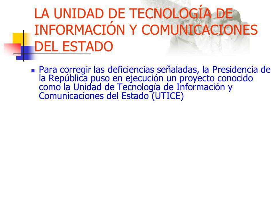 LA UNIDAD DE TECNOLOGÍA DE INFORMACIÓN Y COMUNICACIONES DEL ESTADO Para corregir las deficiencias señaladas, la Presidencia de la República puso en ejecución un proyecto conocido como la Unidad de Tecnología de Información y Comunicaciones del Estado (UTICE)