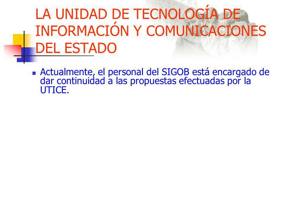 LA UNIDAD DE TECNOLOGÍA DE INFORMACIÓN Y COMUNICACIONES DEL ESTADO Actualmente, el personal del SIGOB está encargado de dar continuidad a las propuestas efectuadas por la UTICE.
