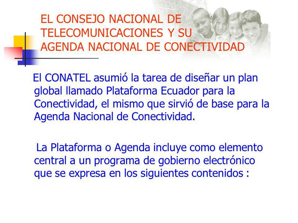 EL CONSEJO NACIONAL DE TELECOMUNICACIONES Y SU AGENDA NACIONAL DE CONECTIVIDAD El CONATEL asumió la tarea de diseñar un plan global llamado Plataforma Ecuador para la Conectividad, el mismo que sirvió de base para la Agenda Nacional de Conectividad.