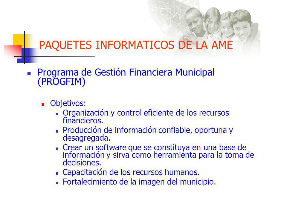 PAQUETES INFORMATICOS DE LA AME Programa de Gestión Financiera Municipal (PROGFIM) Objetivos: Organización y control eficiente de los recursos financieros.