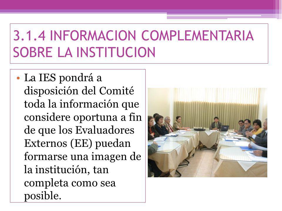 3.1.4 INFORMACION COMPLEMENTARIA SOBRE LA INSTITUCION La IES pondrá a disposición del Comité toda la información que considere oportuna a fin de que los Evaluadores Externos (EE) puedan formarse una imagen de la institución, tan completa como sea posible.