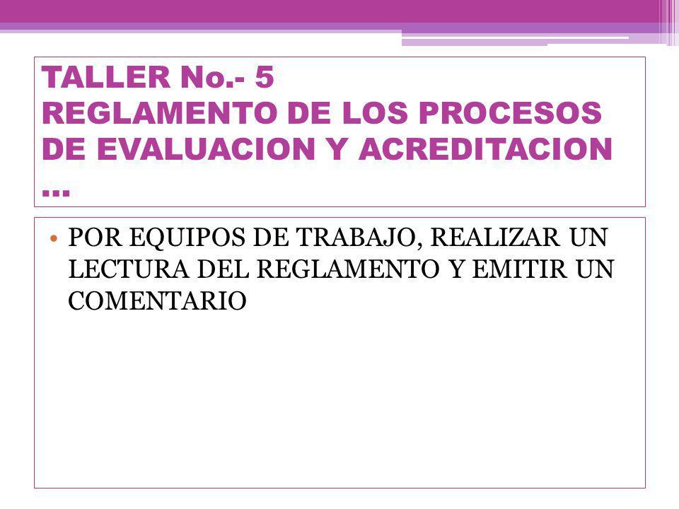 TALLER No.- 5 REGLAMENTO DE LOS PROCESOS DE EVALUACION Y ACREDITACION … POR EQUIPOS DE TRABAJO, REALIZAR UN LECTURA DEL REGLAMENTO Y EMITIR UN COMENTARIO