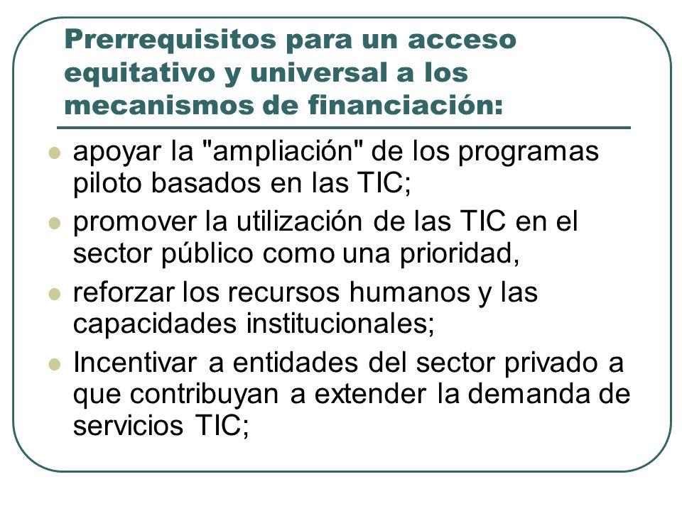 Prerrequisitos para un acceso equitativo y universal a los mecanismos de financiación: apoyar la ampliación de los programas piloto basados en las TIC; promover la utilización de las TIC en el sector público como una prioridad, reforzar los recursos humanos y las capacidades institucionales; Incentivar a entidades del sector privado a que contribuyan a extender la demanda de servicios TIC;