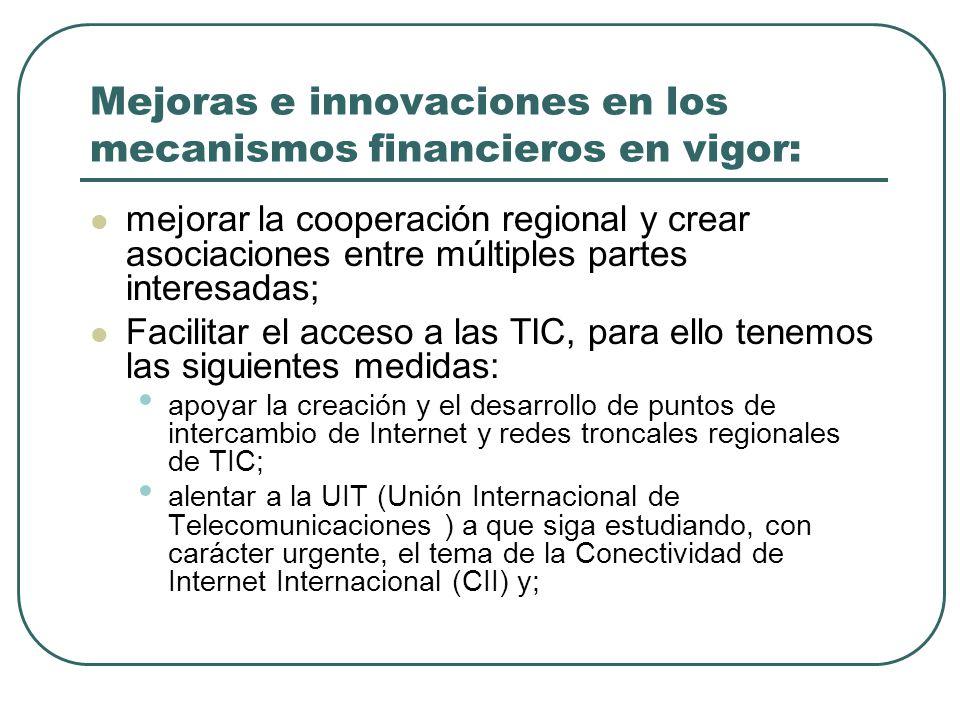 Mejoras e innovaciones en los mecanismos financieros en vigor: mejorar la cooperación regional y crear asociaciones entre múltiples partes interesadas; Facilitar el acceso a las TIC, para ello tenemos las siguientes medidas: apoyar la creación y el desarrollo de puntos de intercambio de Internet y redes troncales regionales de TIC; alentar a la UIT (Unión Internacional de Telecomunicaciones ) a que siga estudiando, con carácter urgente, el tema de la Conectividad de Internet Internacional (CII) y;