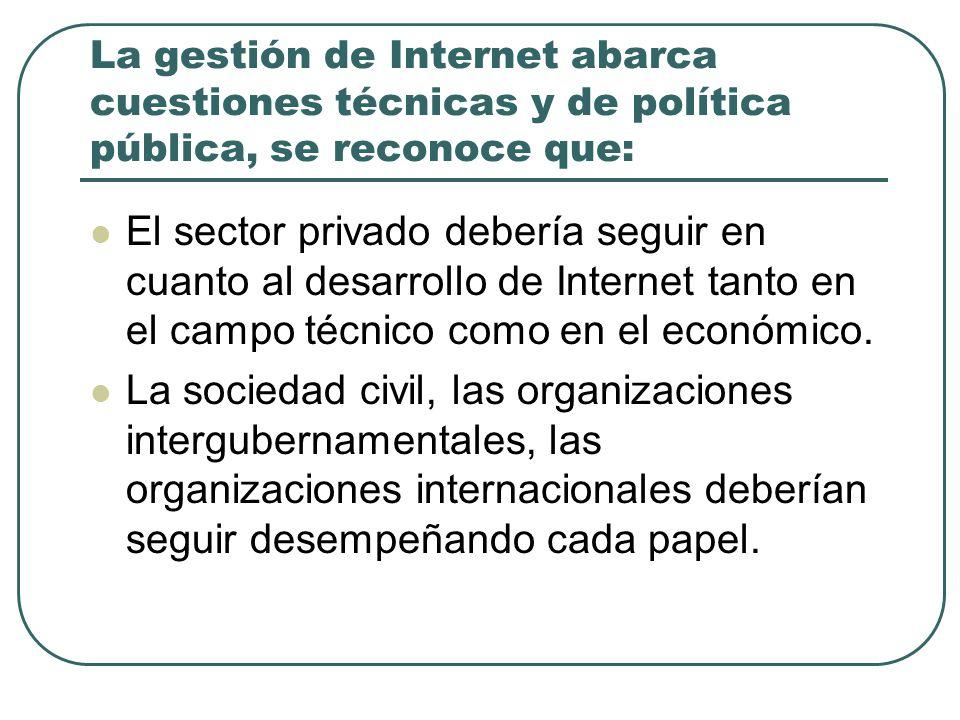 La gestión de Internet abarca cuestiones técnicas y de política pública, se reconoce que: El sector privado debería seguir en cuanto al desarrollo de Internet tanto en el campo técnico como en el económico.