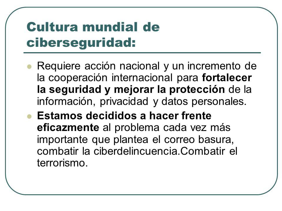 Cultura mundial de ciberseguridad: Requiere acción nacional y un incremento de la cooperación internacional para fortalecer la seguridad y mejorar la protección de la información, privacidad y datos personales.