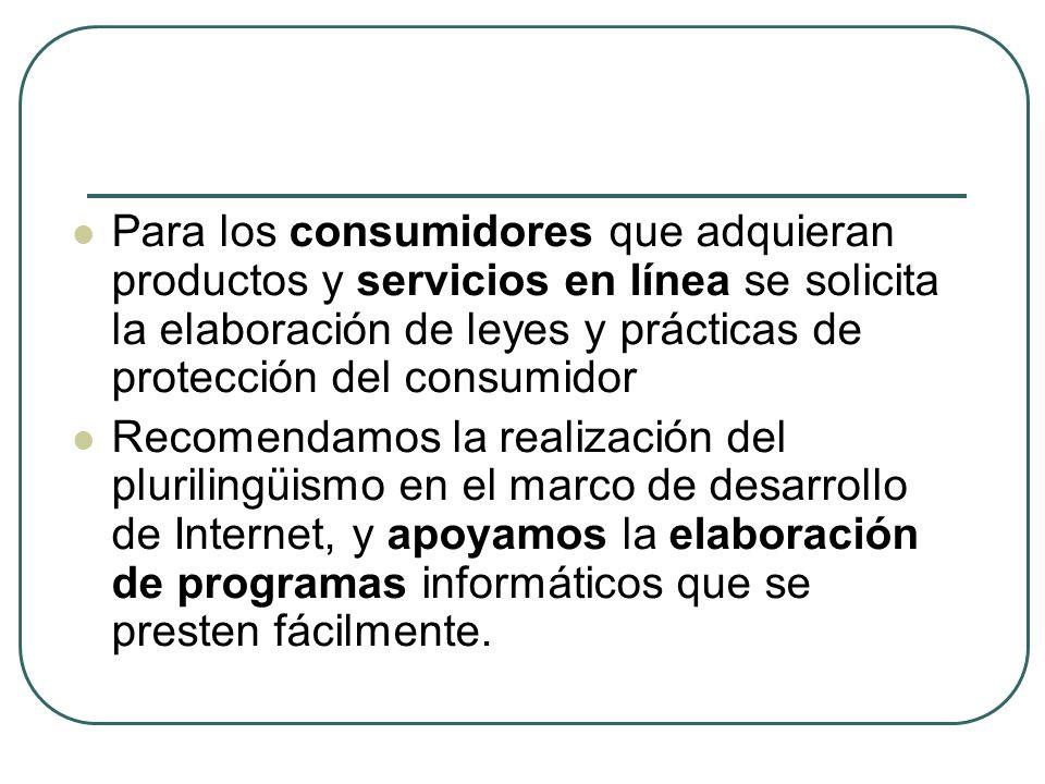 Para los consumidores que adquieran productos y servicios en línea se solicita la elaboración de leyes y prácticas de protección del consumidor Recomendamos la realización del plurilingüismo en el marco de desarrollo de Internet, y apoyamos la elaboración de programas informáticos que se presten fácilmente.